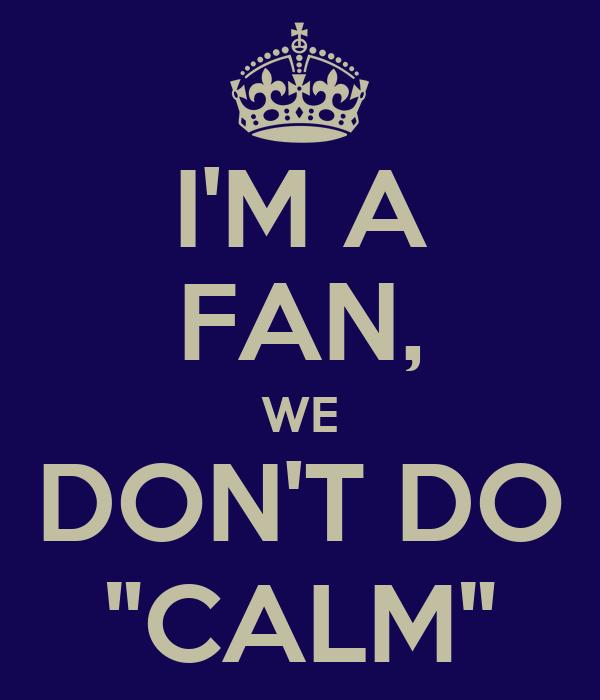 "I'M A FAN, WE DON'T DO ""CALM"""