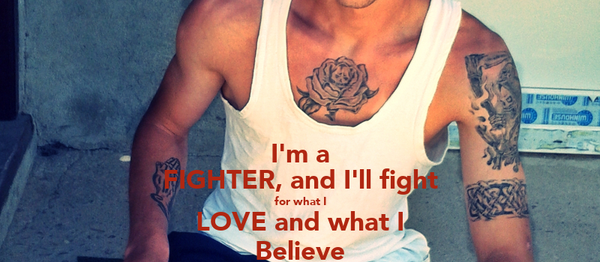 I'm a FIGHTER, and I'll fight for what I LOVE and what I Believe