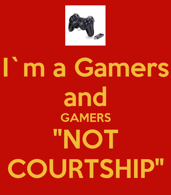 """I`m a Gamers and GAMERS """"NOT COURTSHIP"""""""