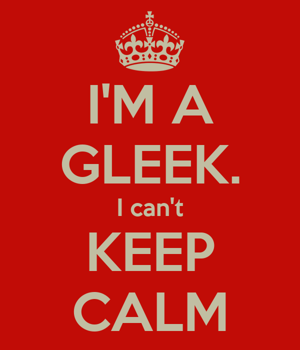 I'M A GLEEK. I can't KEEP CALM