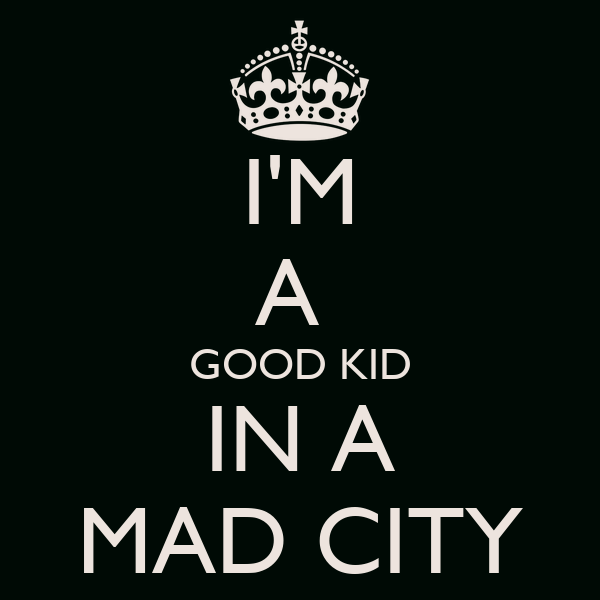 I'M A  GOOD KID IN A MAD CITY