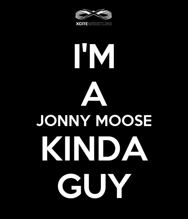 I'M A JONNY MOOSE KINDA GUY