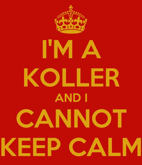 I'M A KOLLER AND I CANNOT KEEP CALM
