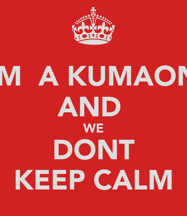 I'M  A KUMAONI AND  WE DONT KEEP CALM