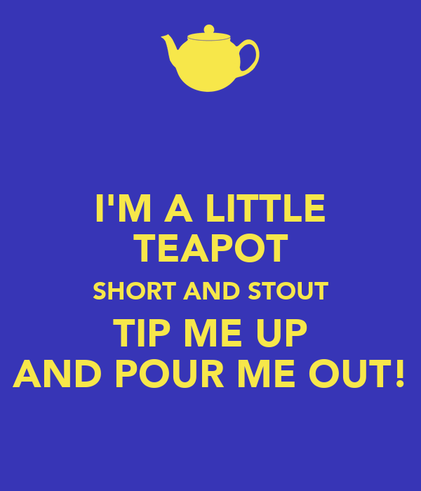 I'M A LITTLE TEAPOT SHORT AND STOUT TIP ME UP AND POUR ME OUT!