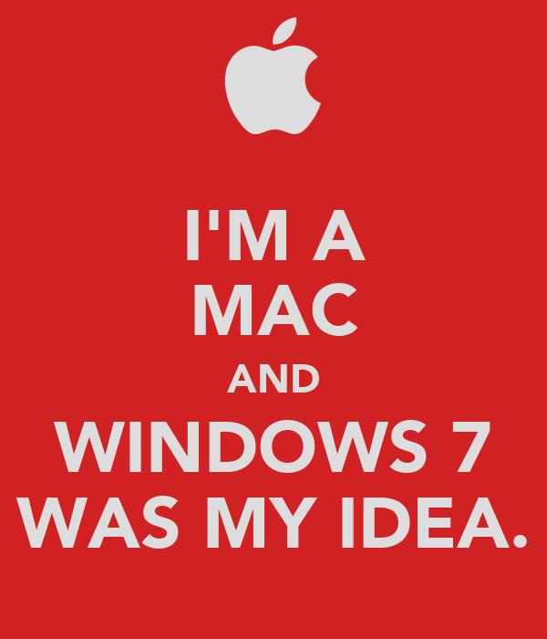 I'M A MAC AND WINDOWS 7 WAS MY IDEA.
