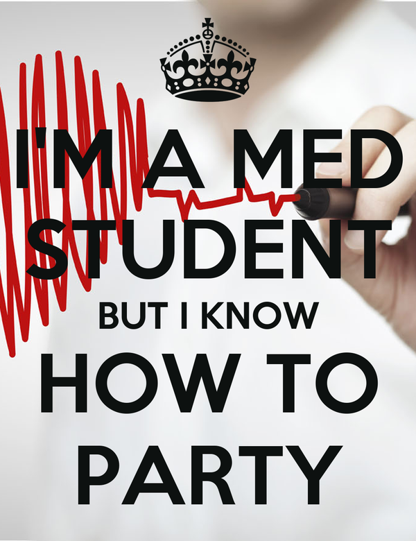 I'M A MED STUDENT BUT I KNOW HOW TO PARTY