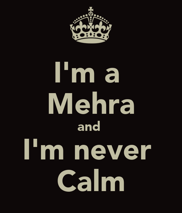 I'm a  Mehra and  I'm never  Calm
