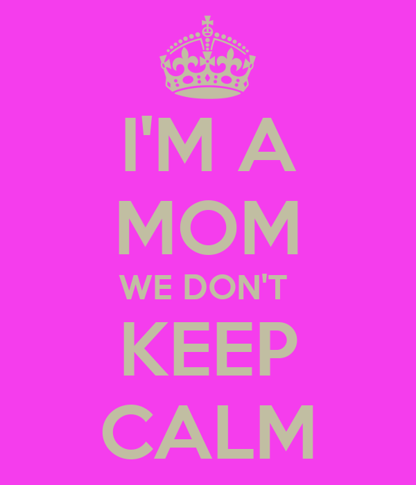 I'M A MOM WE DON'T  KEEP CALM
