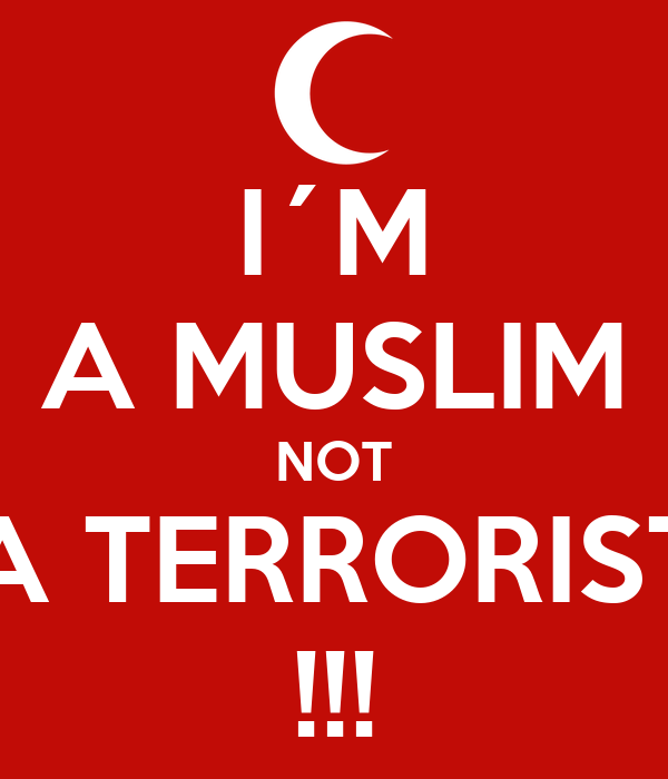 I´M A MUSLIM NOT A TERRORIST !!!