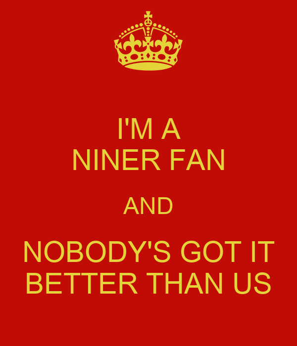 I'M A NINER FAN AND NOBODY'S GOT IT BETTER THAN US