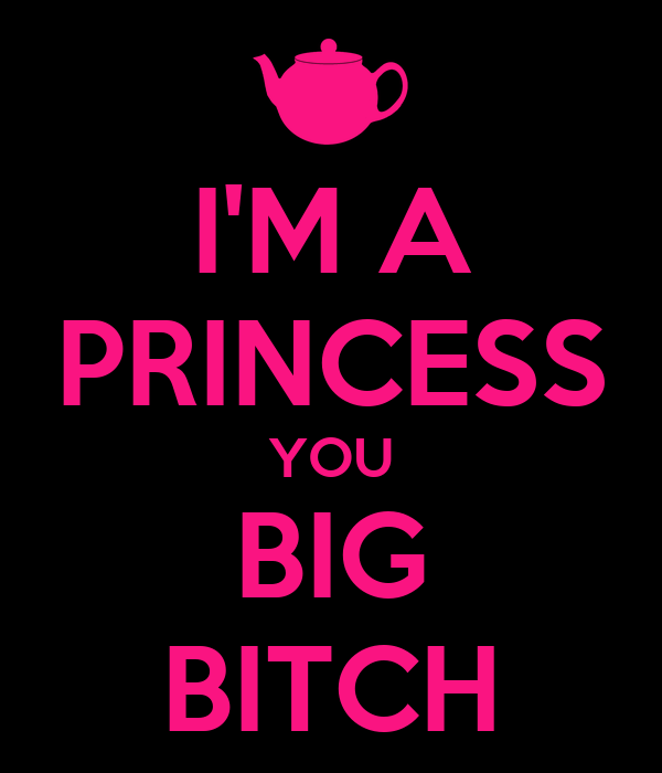 I'M A PRINCESS YOU BIG BITCH