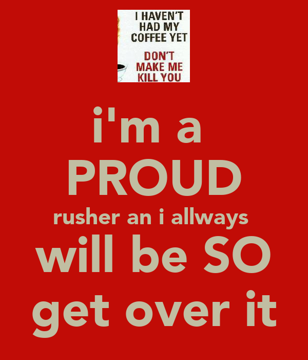 i'm a  PROUD rusher an i allways  will be SO get over it