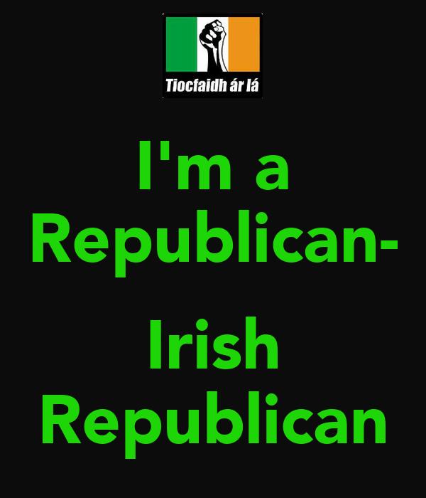 I'm a Republican-  Irish Republican