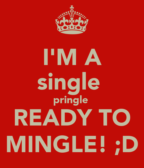 I'M A single  pringle  READY TO MINGLE! ;D
