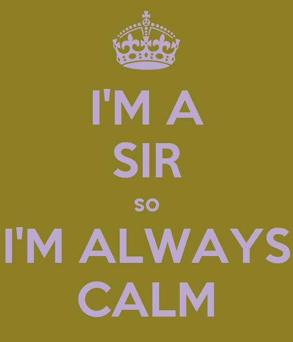 I'M A SIR so I'M ALWAYS CALM