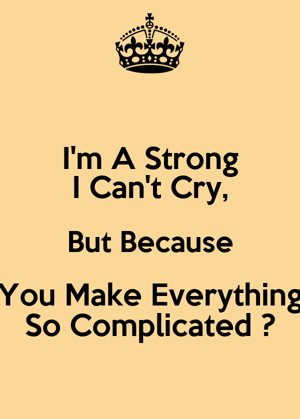 I'm A Strong I Can't Cry, But Because You Make Everything So Complicated ?