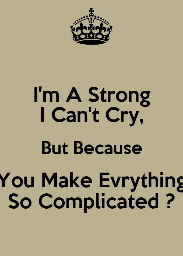 I'm A Strong I Can't Cry, But Because You Make Evrything So Complicated ?