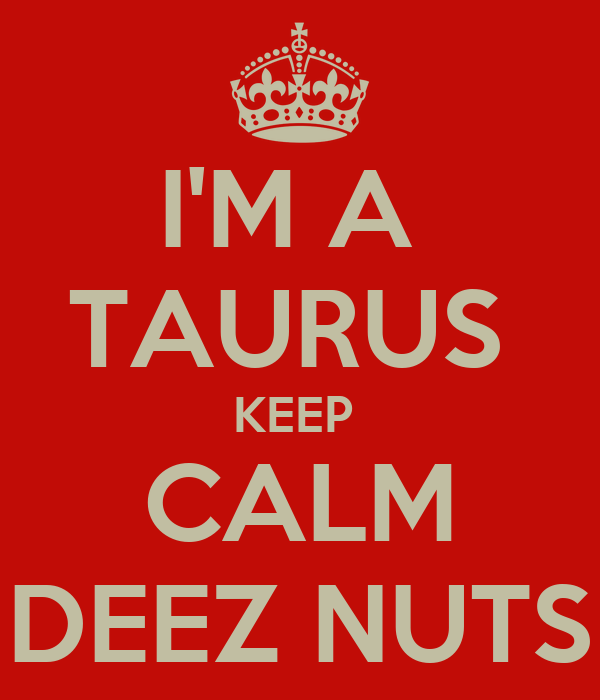 I'M A  TAURUS  KEEP  CALM DEEZ NUTS