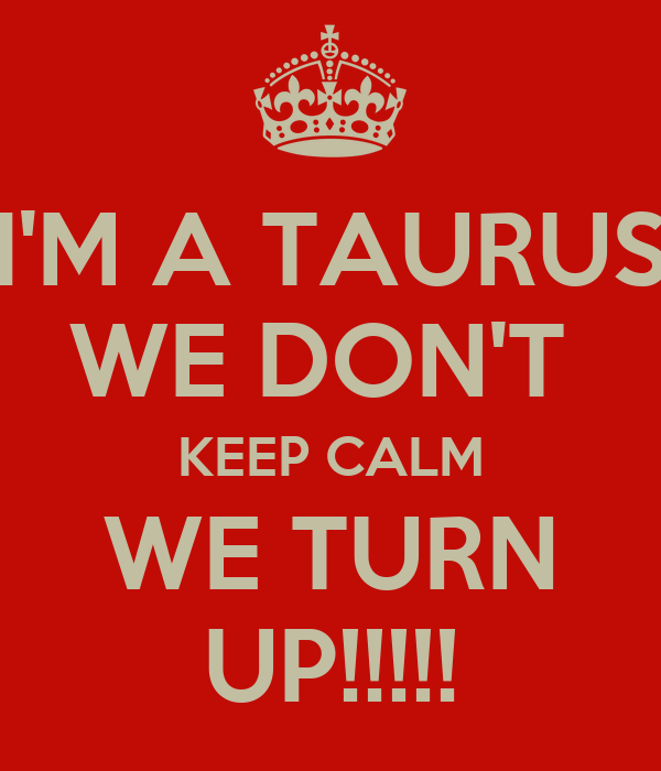 I'M A TAURUS WE DON'T  KEEP CALM WE TURN UP!!!!!