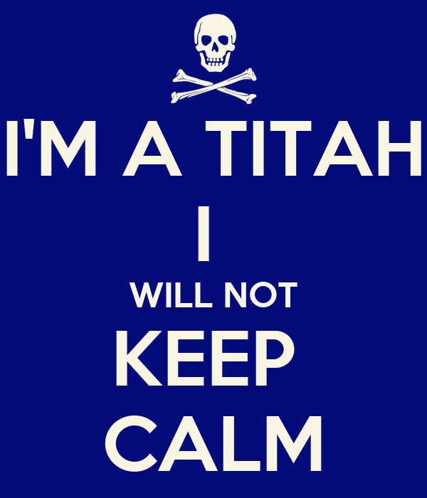 I'M A TITAH I  WILL NOT KEEP  CALM