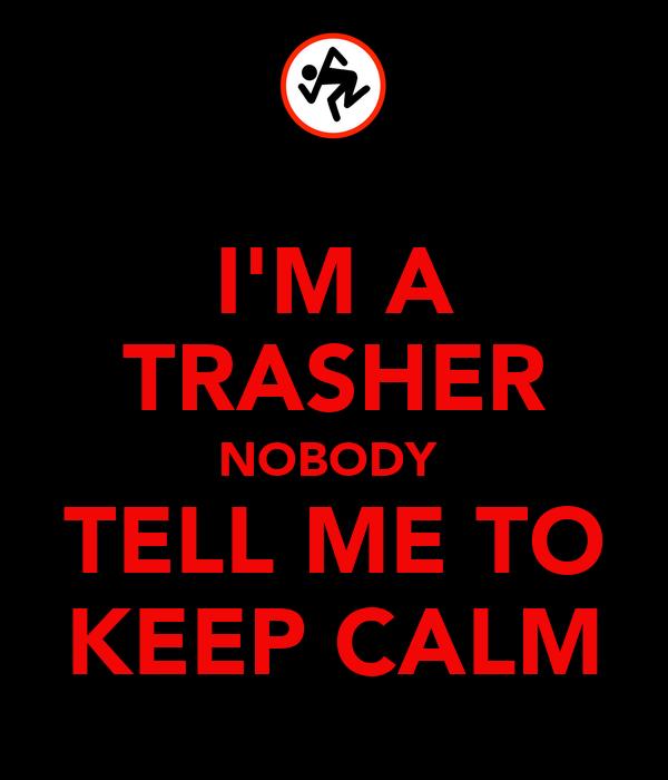 I'M A TRASHER NOBODY  TELL ME TO KEEP CALM