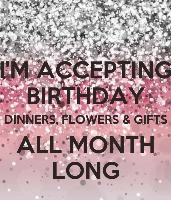I'M ACCEPTING BIRTHDAY DINNERS, FLOWERS & GIFTS ALL MONTH