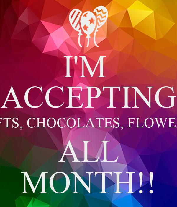 I'M  ACCEPTING GIFTS, CHOCOLATES, FLOWERS  ALL MONTH!!