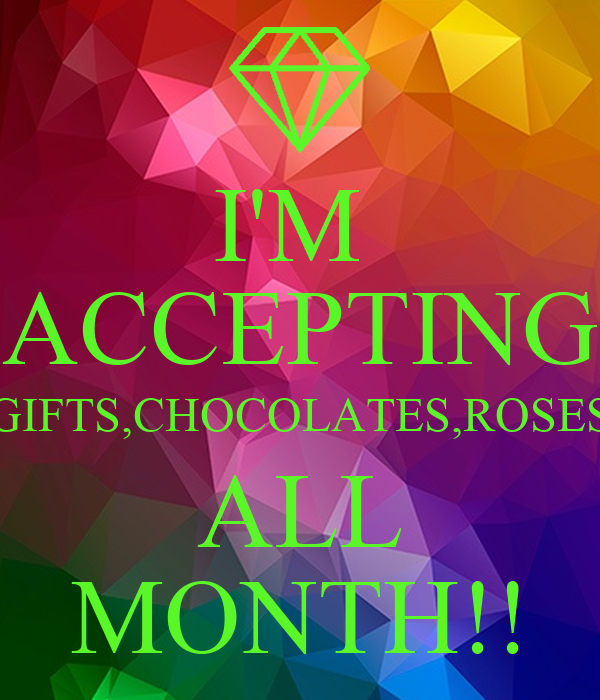 I'M  ACCEPTING GIFTS,CHOCOLATES,ROSES ALL MONTH!!