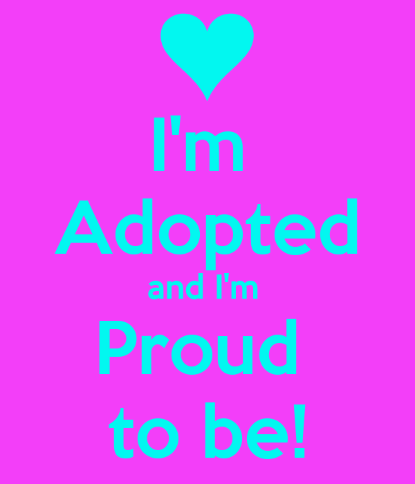 I'm  Adopted and I'm  Proud  to be!