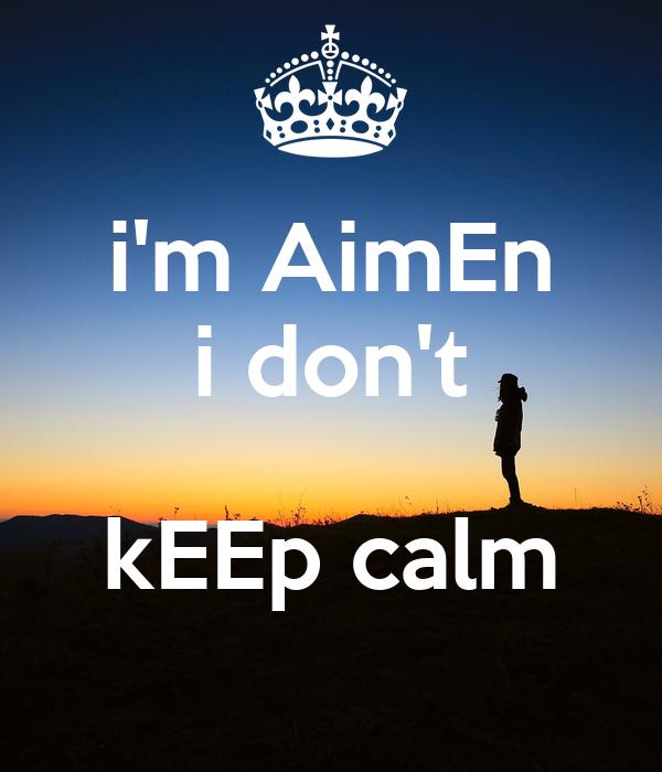 i'm AimEn   i don't    kEEp calm