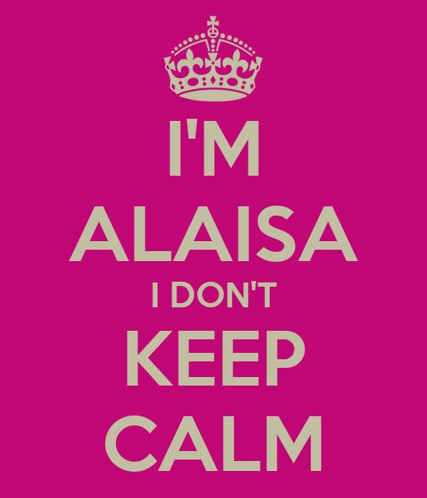 I'M ALAISA I DON'T KEEP CALM