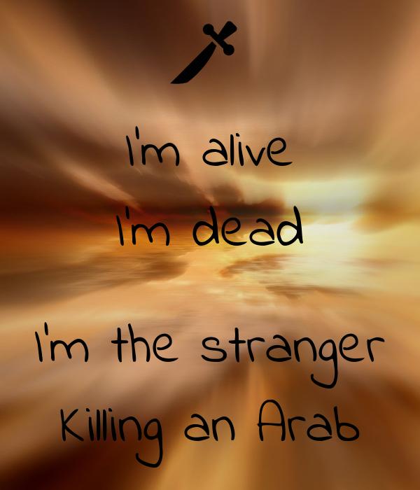 I'm alive I'm dead  I'm the stranger Killing an Arab