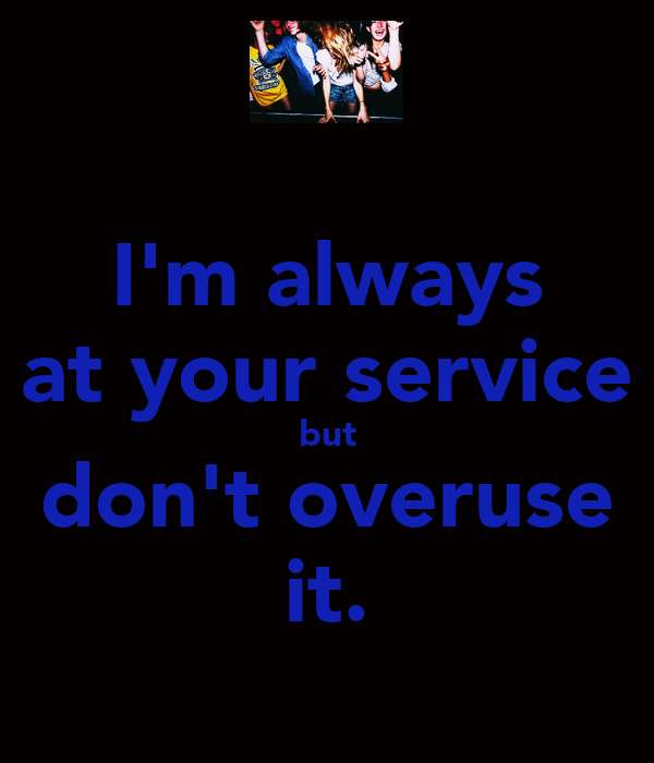 I'm always at your service but don't overuse it.