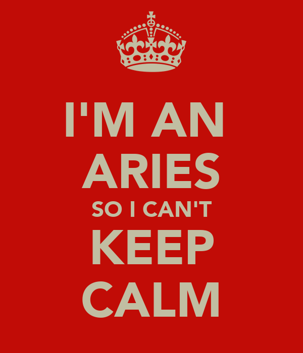 I'M AN  ARIES SO I CAN'T KEEP CALM
