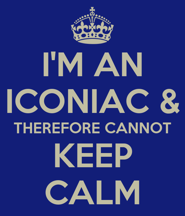 I'M AN ICONIAC & THEREFORE CANNOT KEEP CALM