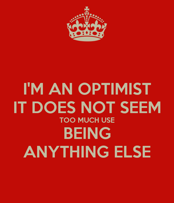 I'M AN OPTIMIST IT DOES NOT SEEM TOO MUCH USE BEING ANYTHING ELSE