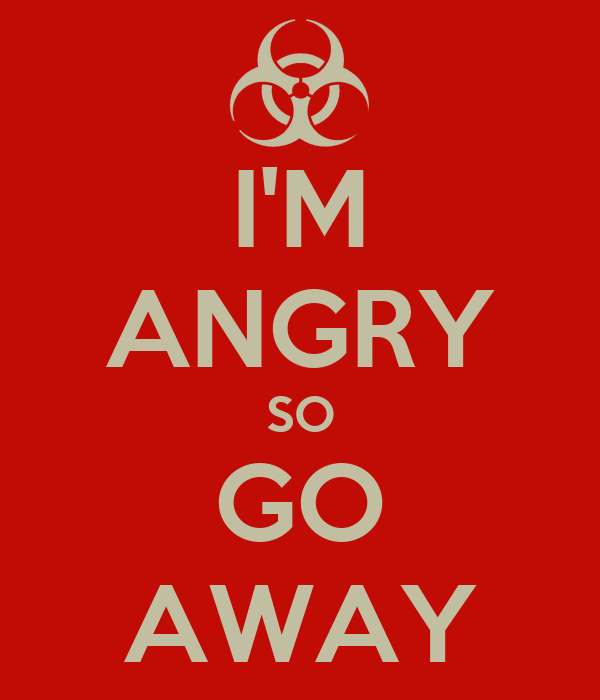 I'M ANGRY SO GO AWAY