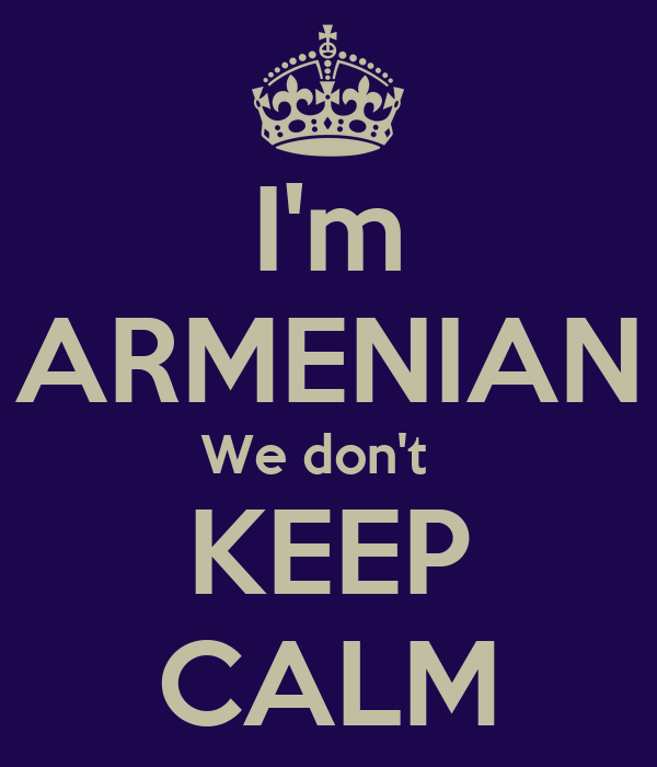 I'm ARMENIAN We don't   KEEP CALM