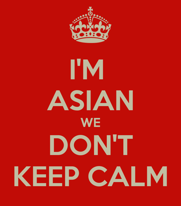 I'M  ASIAN WE DON'T KEEP CALM