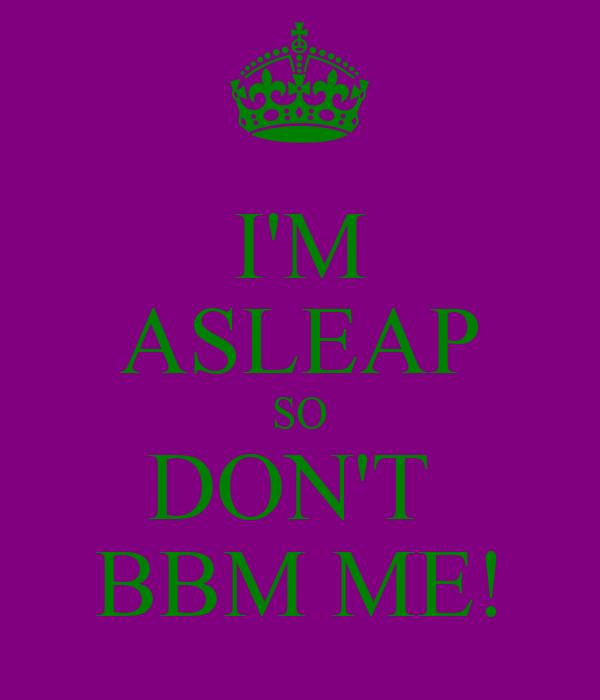 I'M ASLEAP SO DON'T  BBM ME!