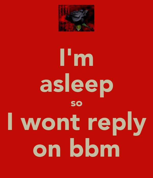 I'm asleep so I wont reply on bbm