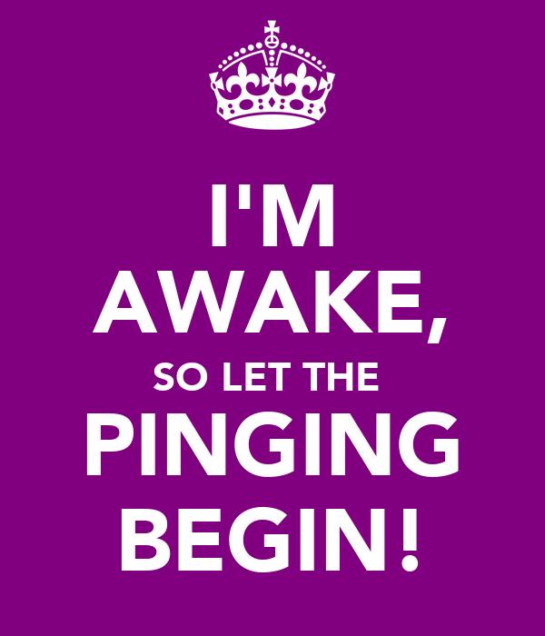 I'M AWAKE, SO LET THE  PINGING BEGIN!