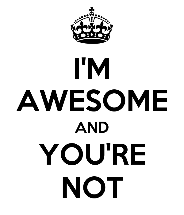 I'M AWESOME AND YOU'RE NOT