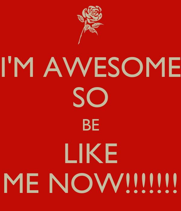 I'M AWESOME SO BE LIKE ME NOW!!!!!!!