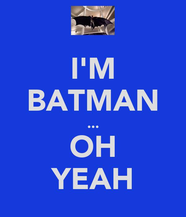 I'M BATMAN ... OH YEAH
