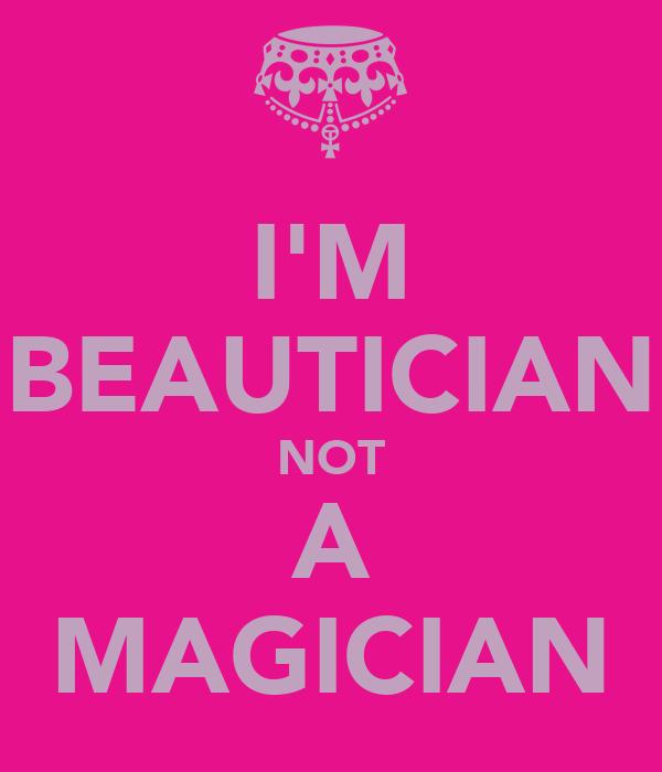 I'M BEAUTICIAN NOT A MAGICIAN