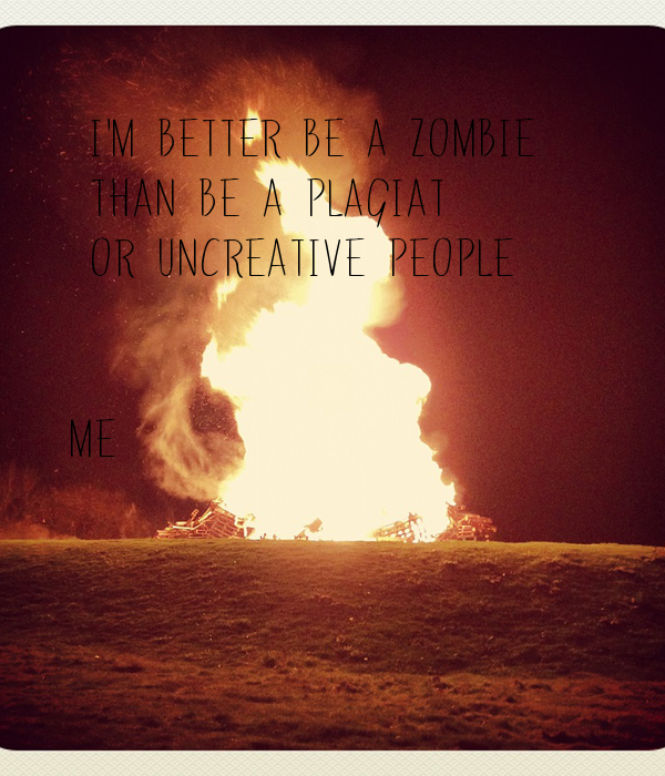 I'm Better Be A Zombie    Than Be A Plagiat   Or Uncreative People    Me