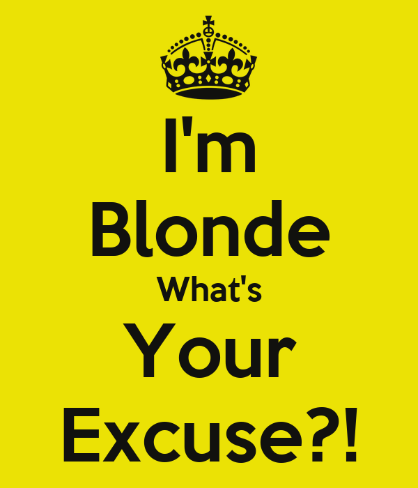 I'm Blonde What's Your Excuse?!