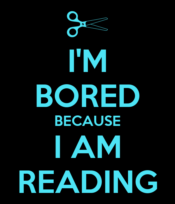 I'M BORED BECAUSE I AM READING